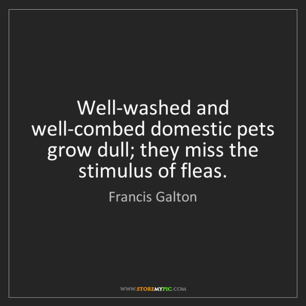 Francis Galton: Well-washed and well-combed domestic pets grow dull;...
