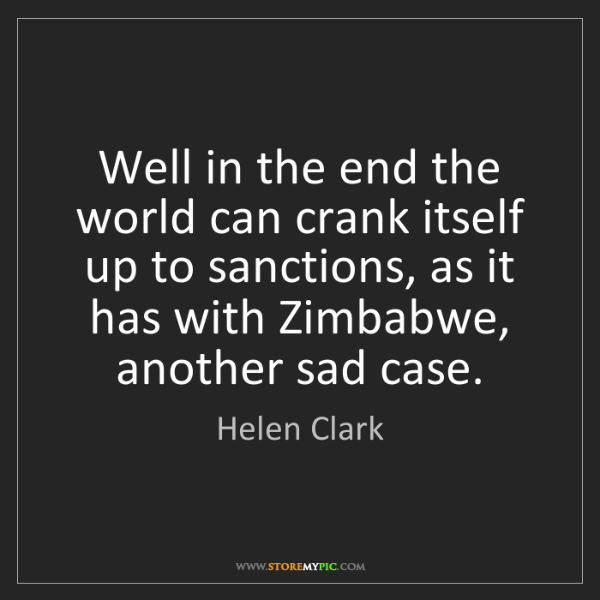 Helen Clark: Well in the end the world can crank itself up to sanctions,...