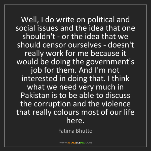 Fatima Bhutto: Well, I do write on political and social issues and the...