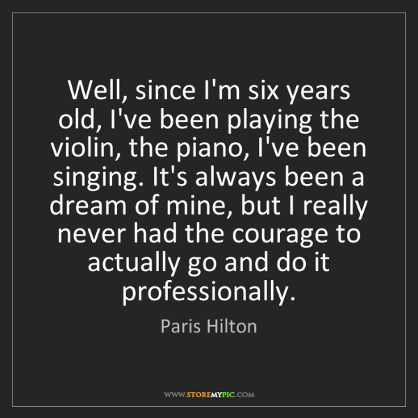 Paris Hilton: Well, since I'm six years old, I've been playing the...
