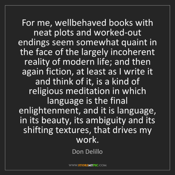 Don Delillo: For me, wellbehaved books with neat plots and worked-out...
