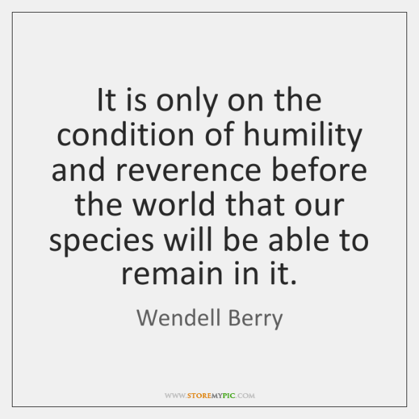 It is only on the condition of humility and reverence before the ...