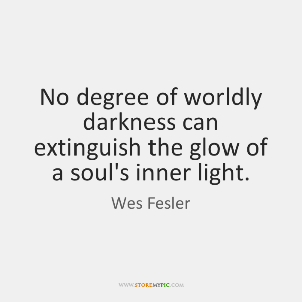 No degree of worldly darkness can extinguish the glow of a soul's ...