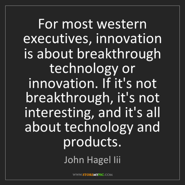 John Hagel Iii: For most western executives, innovation is about breakthrough...