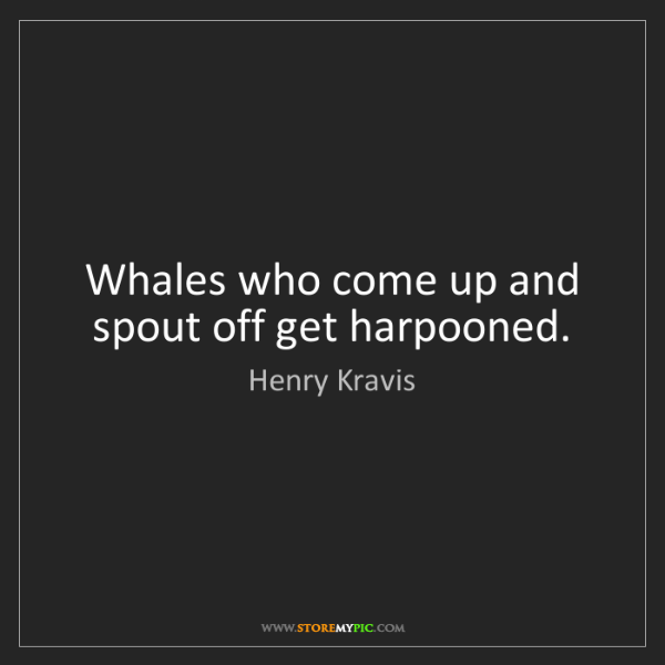 Henry Kravis: Whales who come up and spout off get harpooned.