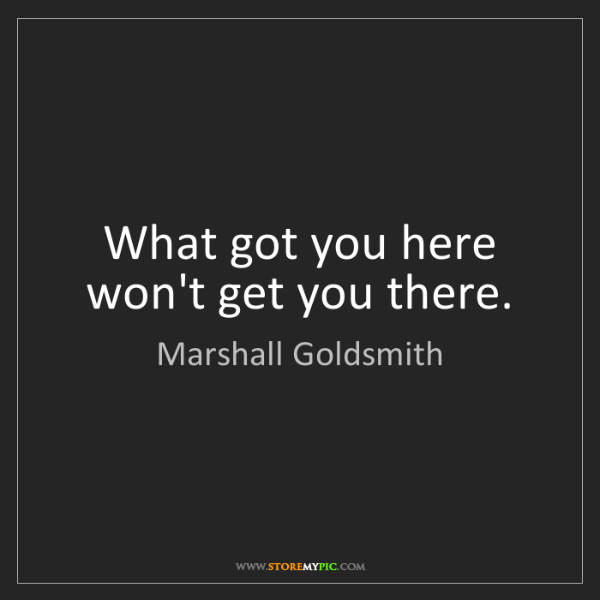 Marshall Goldsmith: What got you here won't get you there.