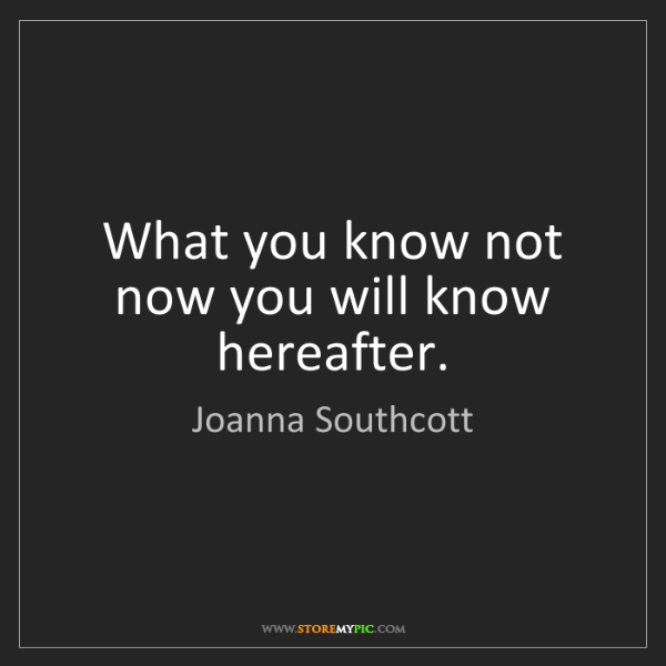 Joanna Southcott: What you know not now you will know hereafter.