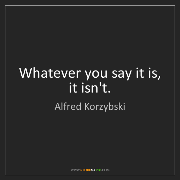 Alfred Korzybski: Whatever you say it is, it isn't.
