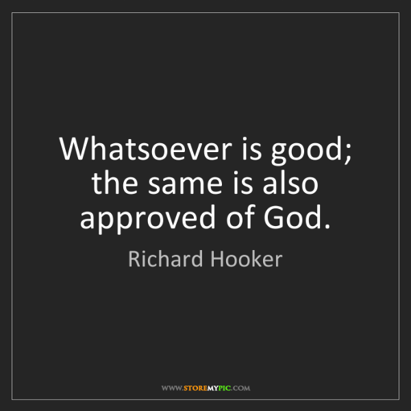 Richard Hooker: Whatsoever is good; the same is also approved of God.