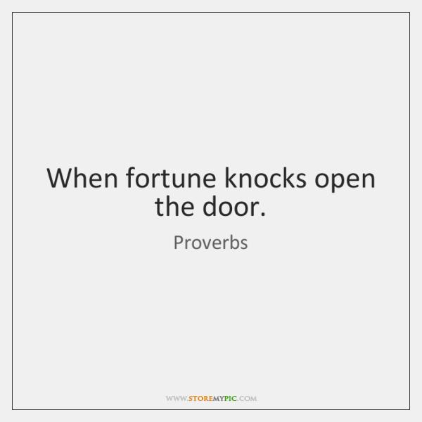 When fortune knocks open the door.