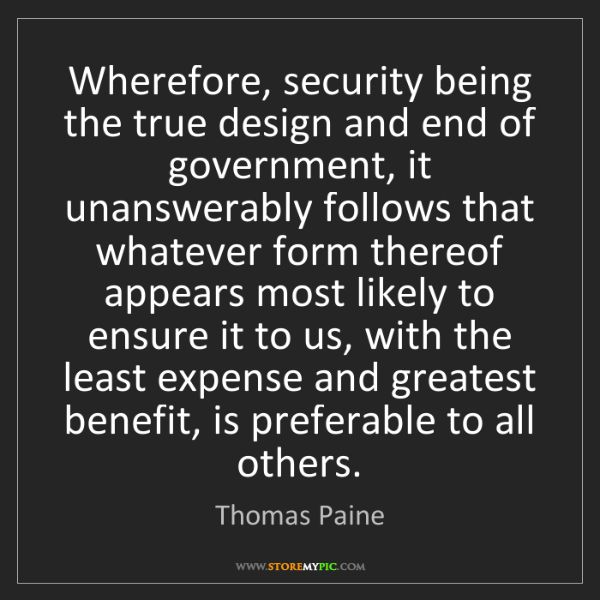 Thomas Paine: Wherefore, security being the true design and end of...