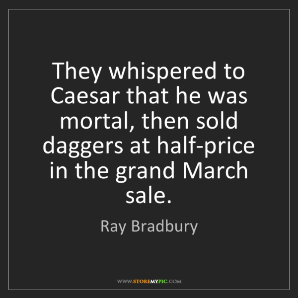 Ray Bradbury: They whispered to Caesar that he was mortal, then sold...