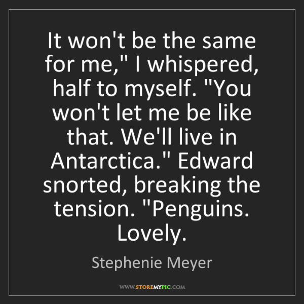 "Stephenie Meyer: It won't be the same for me,"" I whispered, half to myself...."