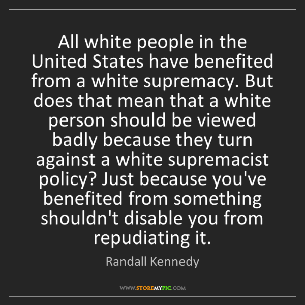 Randall Kennedy: All white people in the United States have benefited...
