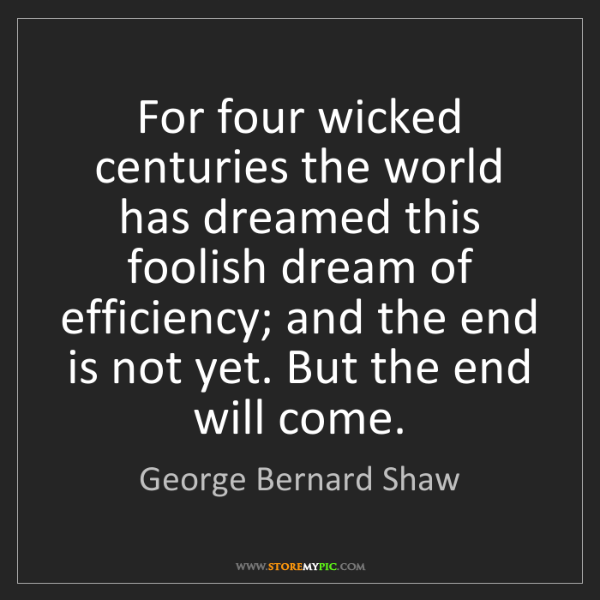 George Bernard Shaw: For four wicked centuries the world has dreamed this...
