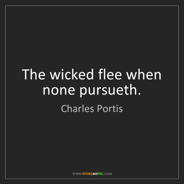 Charles Portis: The wicked flee when none pursueth.