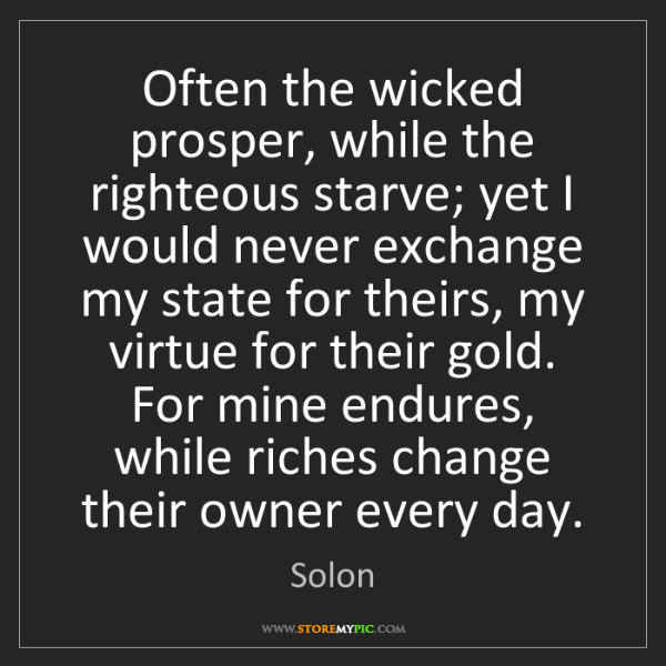 Solon: Often the wicked prosper, while the righteous starve;...