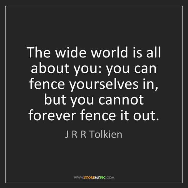 J R R Tolkien: The wide world is all about you: you can fence yourselves...