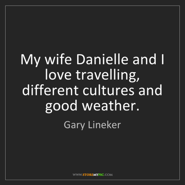 Gary Lineker: My wife Danielle and I love travelling, different cultures...