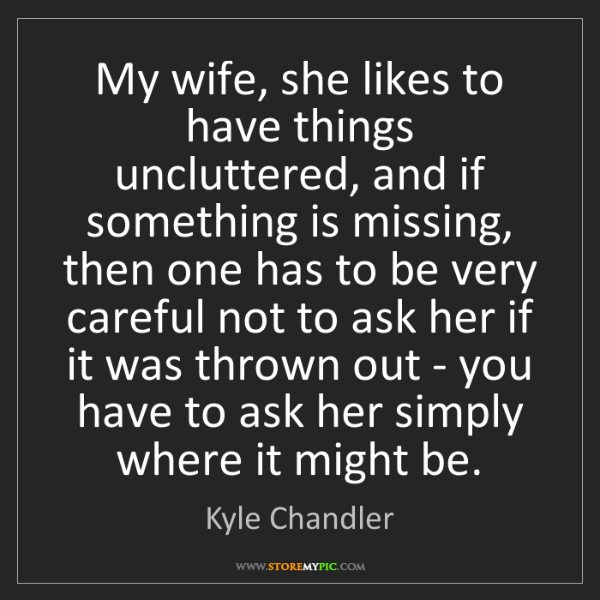 Kyle Chandler: My wife, she likes to have things uncluttered, and if...