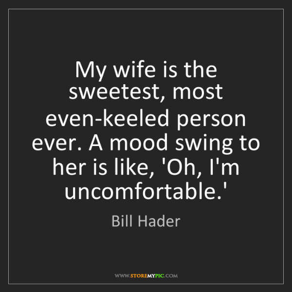 Bill Hader: My wife is the sweetest, most even-keeled person ever....