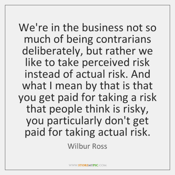 We're in the business not so much of being contrarians deliberately, but ...