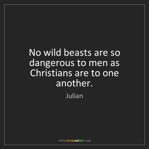 Julian: No wild beasts are so dangerous to men as Christians...