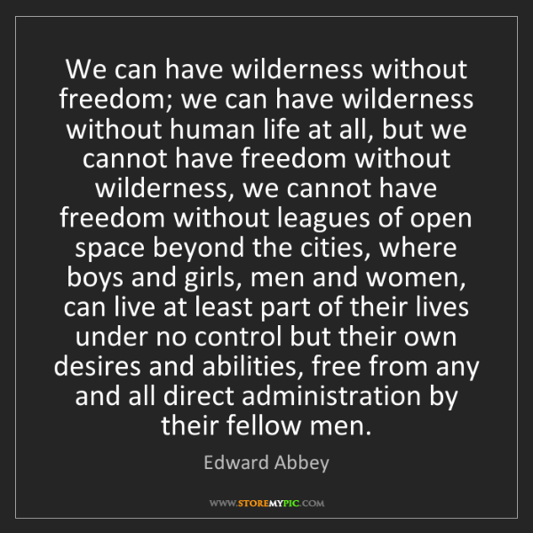 Edward Abbey: We can have wilderness without freedom; we can have wilderness...