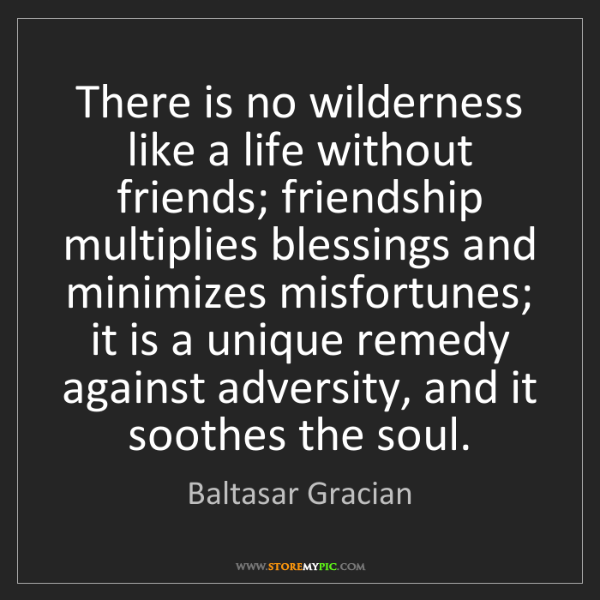 Baltasar Gracian: There is no wilderness like a life without friends; friendship...