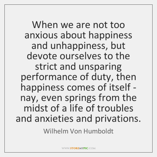 When we are not too anxious about happiness and unhappiness, but devote ...