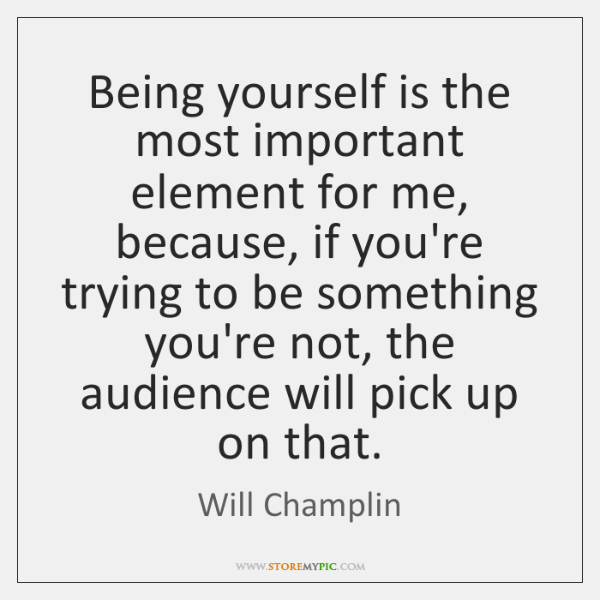 Being yourself is the most important element for me, because, if you're ...