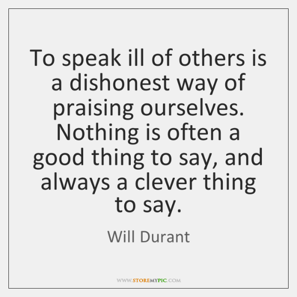 To speak ill of others is a dishonest way of praising ourselves. ...