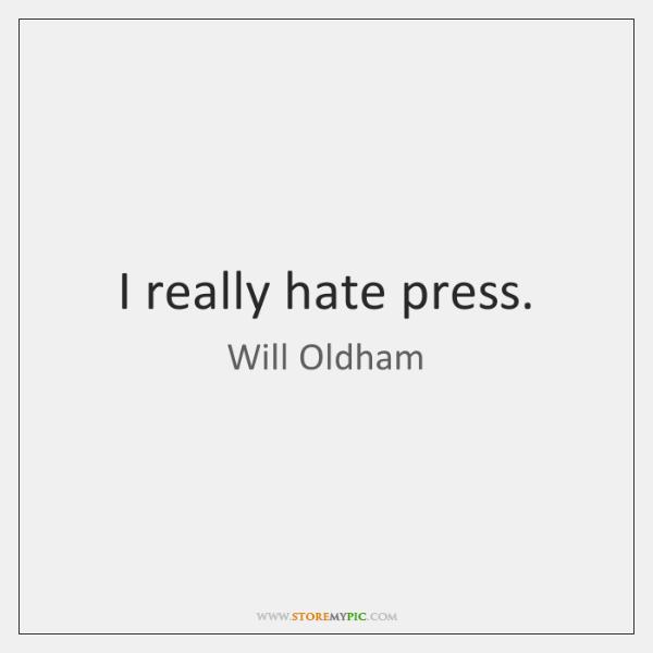 I really hate press.