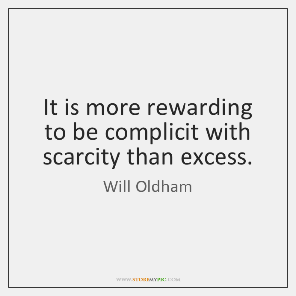 It is more rewarding to be complicit with scarcity than excess.