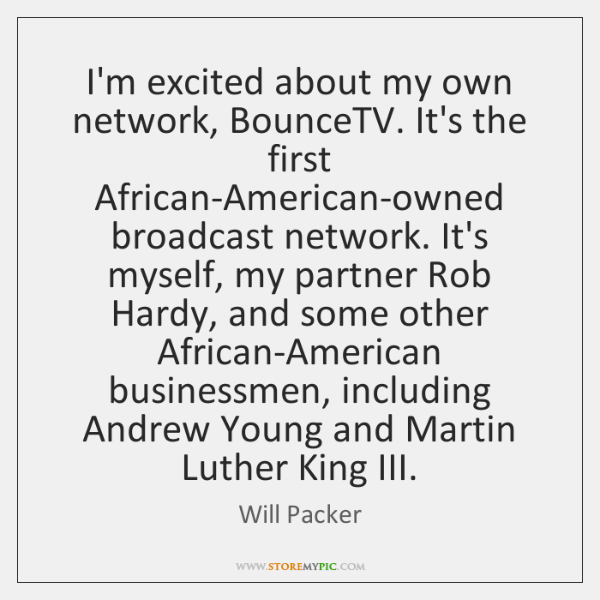 I'm excited about my own network, BounceTV. It's the first African-American-owned broadcast ...
