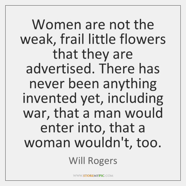 Women are not the weak, frail little flowers that they are advertised. ...