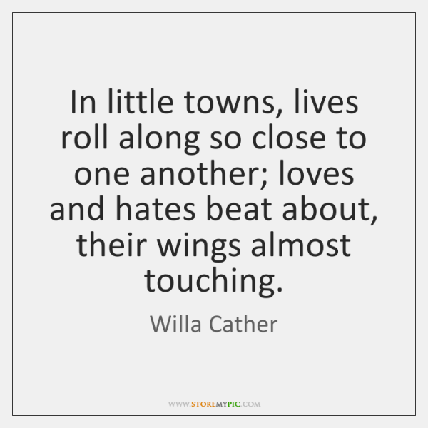 In little towns, lives roll along so close to one another; loves ...