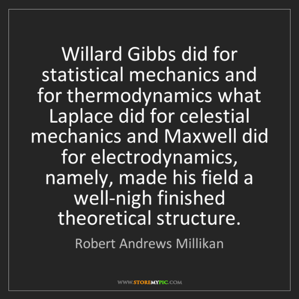 Robert Andrews Millikan: Willard Gibbs did for statistical mechanics and for thermodynamics...