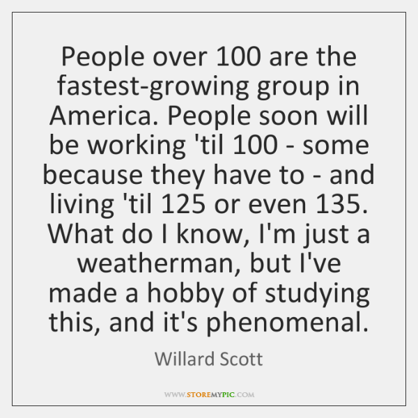 People over 100 are the fastest-growing group in America. People soon will be ...