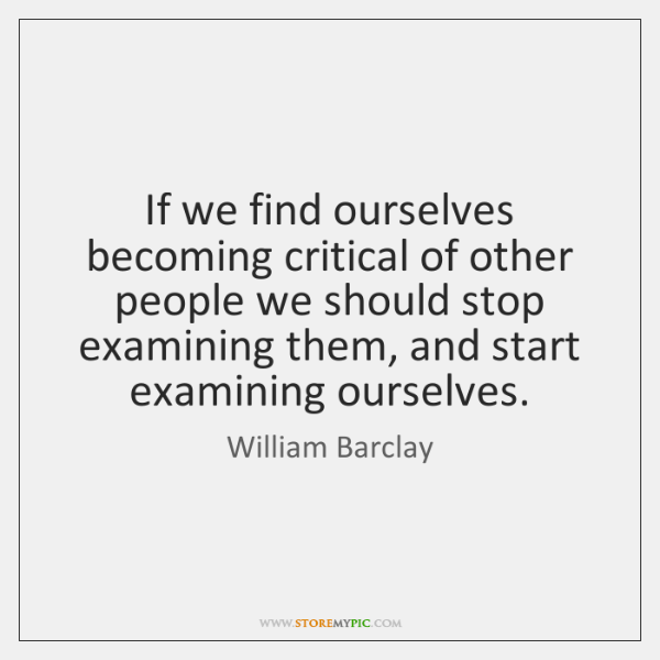 If we find ourselves becoming critical of other people we should stop ...