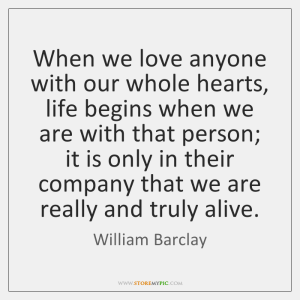 When we love anyone with our whole hearts, life begins when we ...