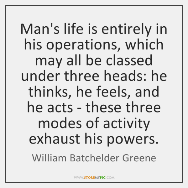 Man's life is entirely in his operations, which may all be classed ...