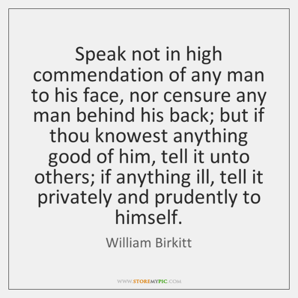 Speak not in high commendation of any man to his face, nor ...