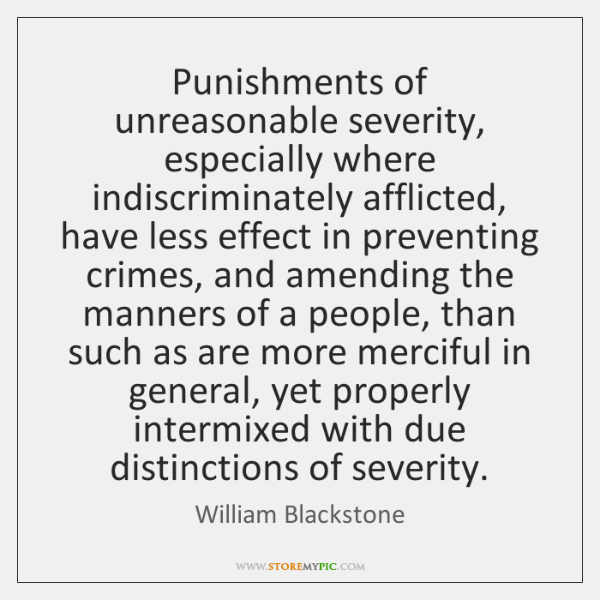 Punishments of unreasonable severity, especially where indiscriminately afflicted, have less effect