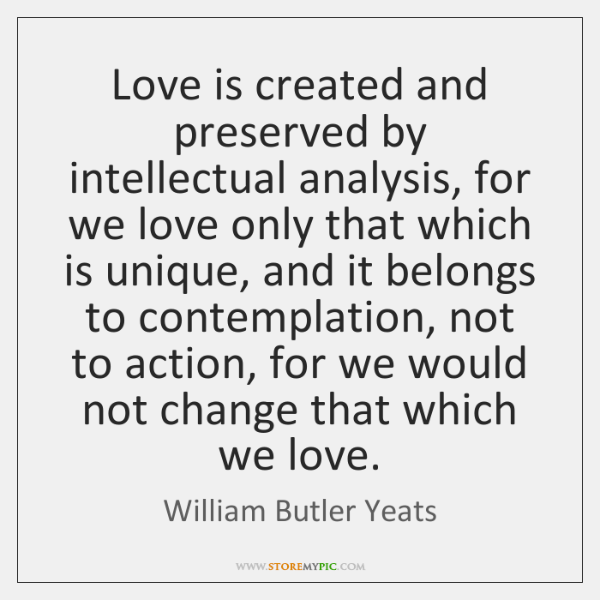 Love is created and preserved by intellectual analysis, for we love only ...
