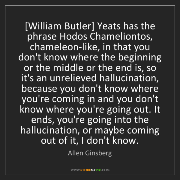 Allen Ginsberg: [William Butler] Yeats has the phrase Hodos Chameliontos,...