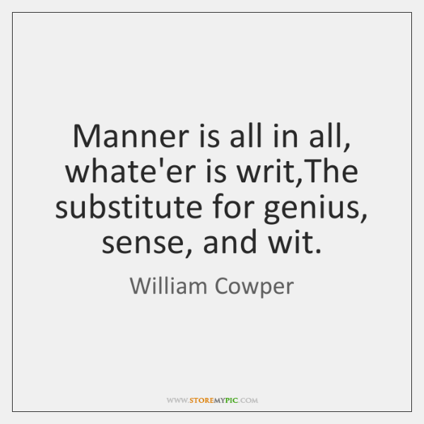 Manner is all in all, whate'er is writ,The substitute for genius, ...