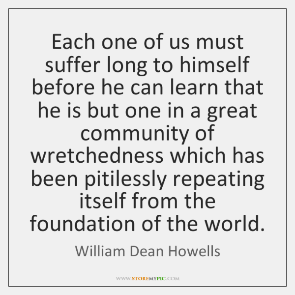 Each one of us must suffer long to himself before he can ...