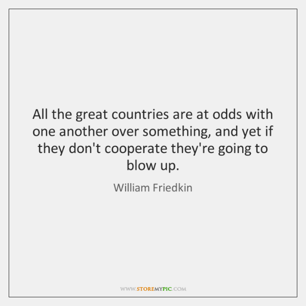 All the great countries are at odds with one another over something, ...