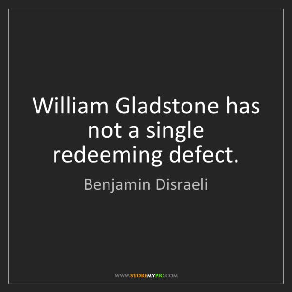 Benjamin Disraeli: William Gladstone has not a single redeeming defect.